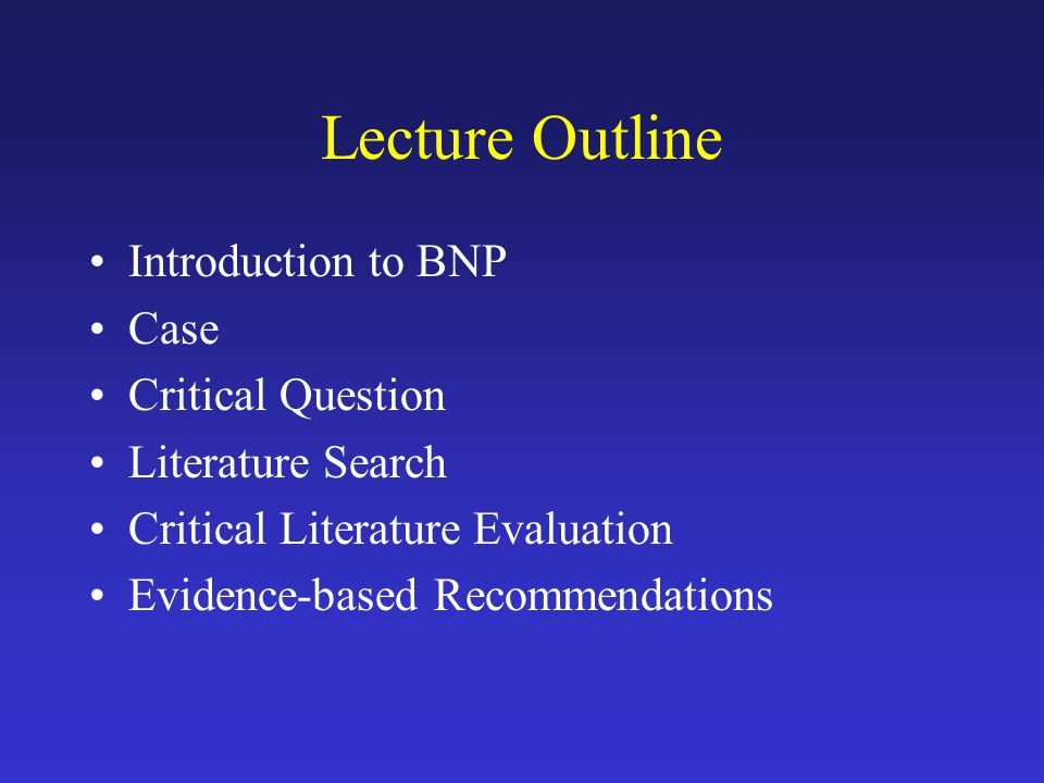 Lecture Outline Introduction to BNP Case Critical Question Literature Search Critical Literature Evaluation Evidence-based Recommendations