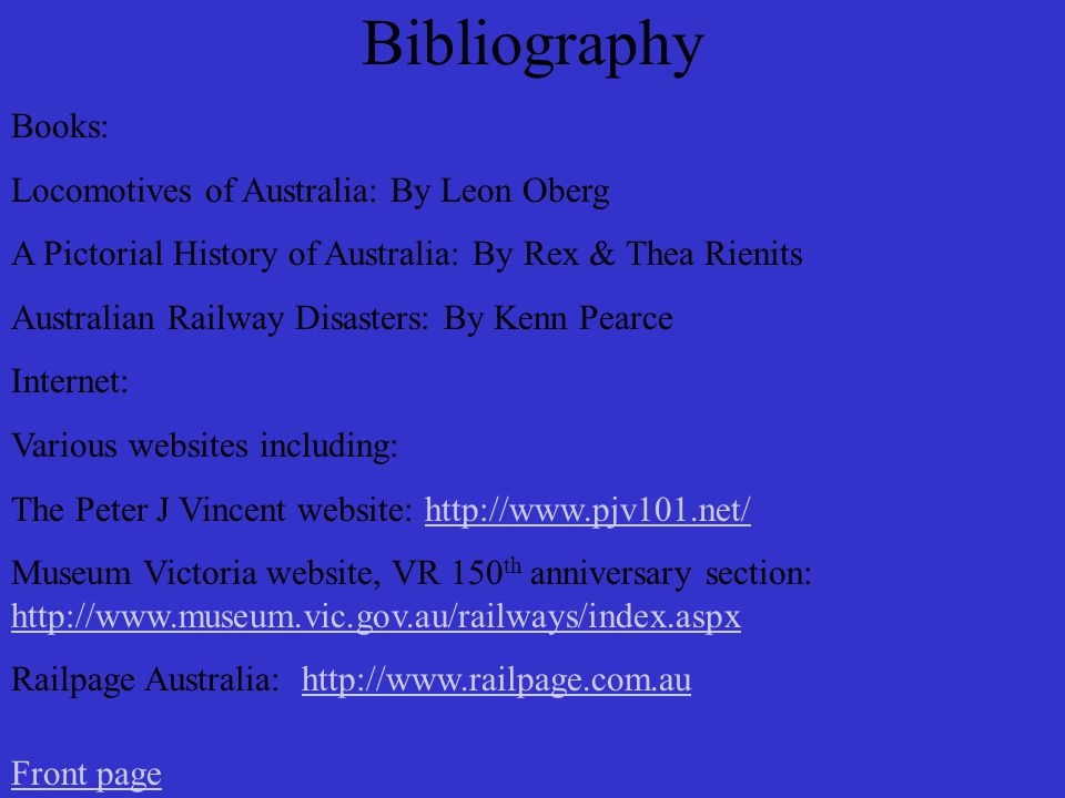 Bibliography Books: Locomotives of Australia: By Leon Oberg A Pictorial History of Australia: By Rex & Thea Rienits Australian Railway Disasters: By Kenn Pearce Internet: Various websites including: The Peter J Vincent website:   Museum Victoria website, VR 150 th anniversary section:     Railpage Australia:   Front page