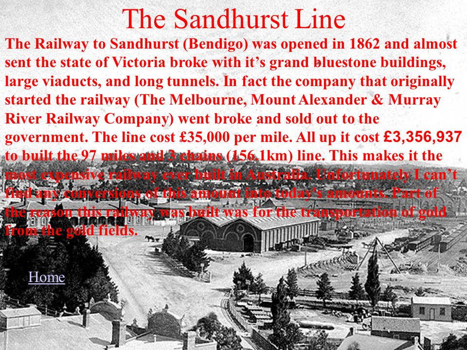 The Sandhurst Line The Railway to Sandhurst (Bendigo) was opened in 1862 and almost sent the state of Victoria broke with its grand bluestone buildings, large viaducts, and long tunnels.
