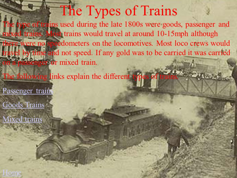 The Types of Trains The type of trains used during the late 1800s were goods, passenger and mixed trains.