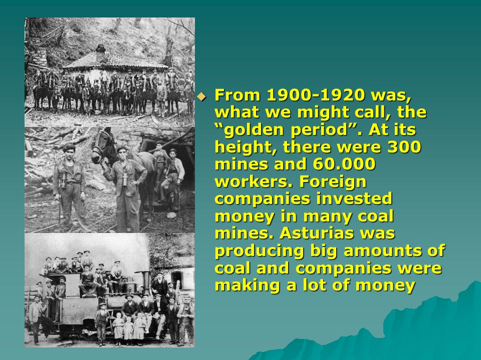 From 1900-1920 was, what we might call, the golden period. At its height, there were 300 mines and 60.000 workers. Foreign companies invested money in
