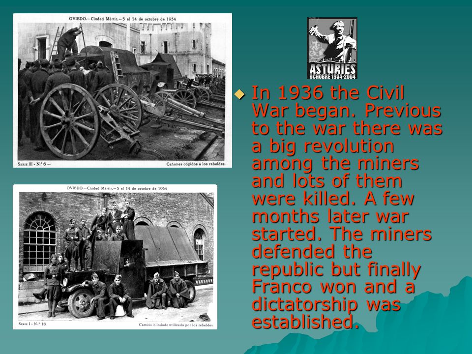 In 1936 the Civil War began. Previous to the war there was a big revolution among the miners and lots of them were killed. A few months later war star
