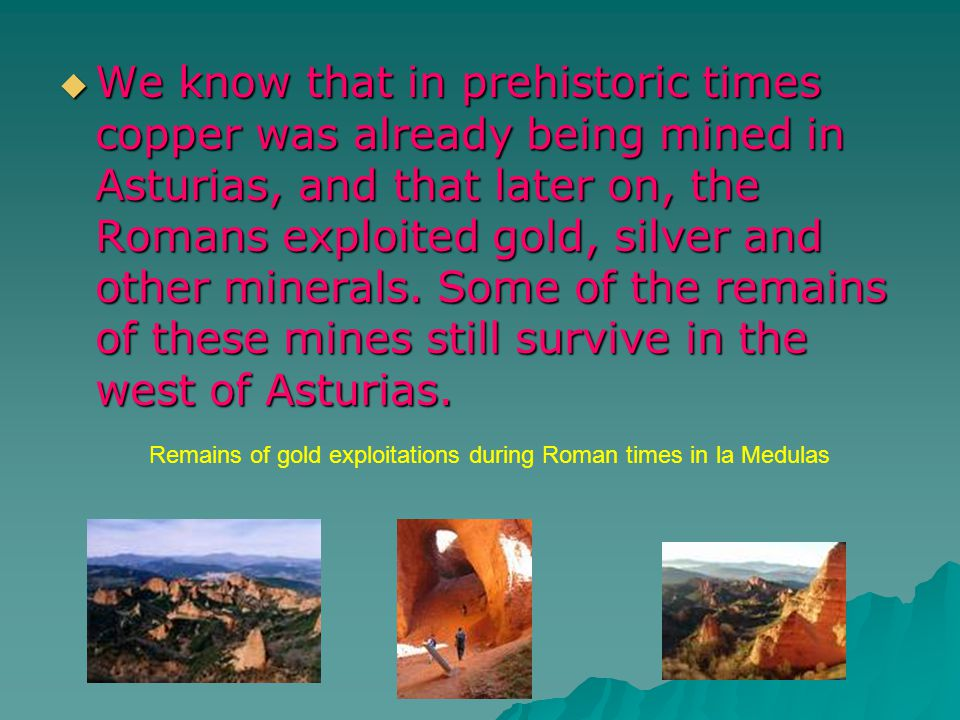 We know that in prehistoric times copper was already being mined in Asturias, and that later on, the Romans exploited gold, silver and other minerals.