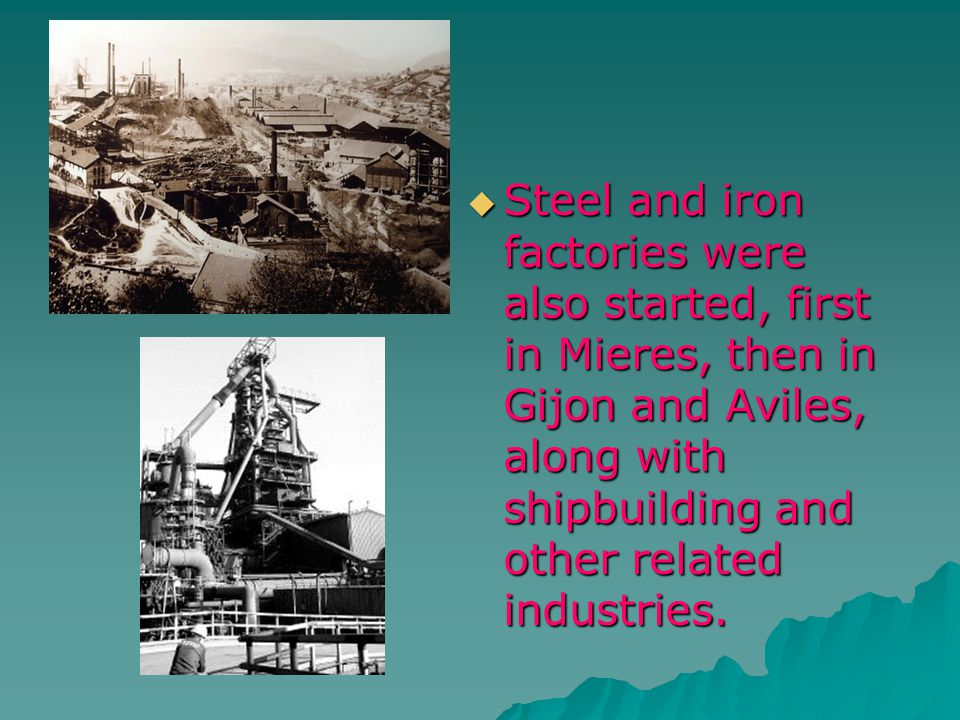 Steel and iron factories were also started, first in Mieres, then in Gijon and Aviles, along with shipbuilding and other related industries. Steel and
