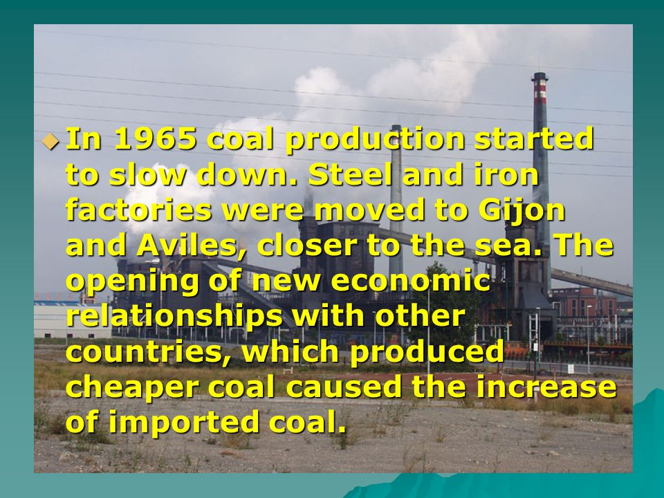 In 1965 coal production started to slow down. Steel and iron factories were moved to Gijon and Aviles, closer to the sea. The opening of new economic