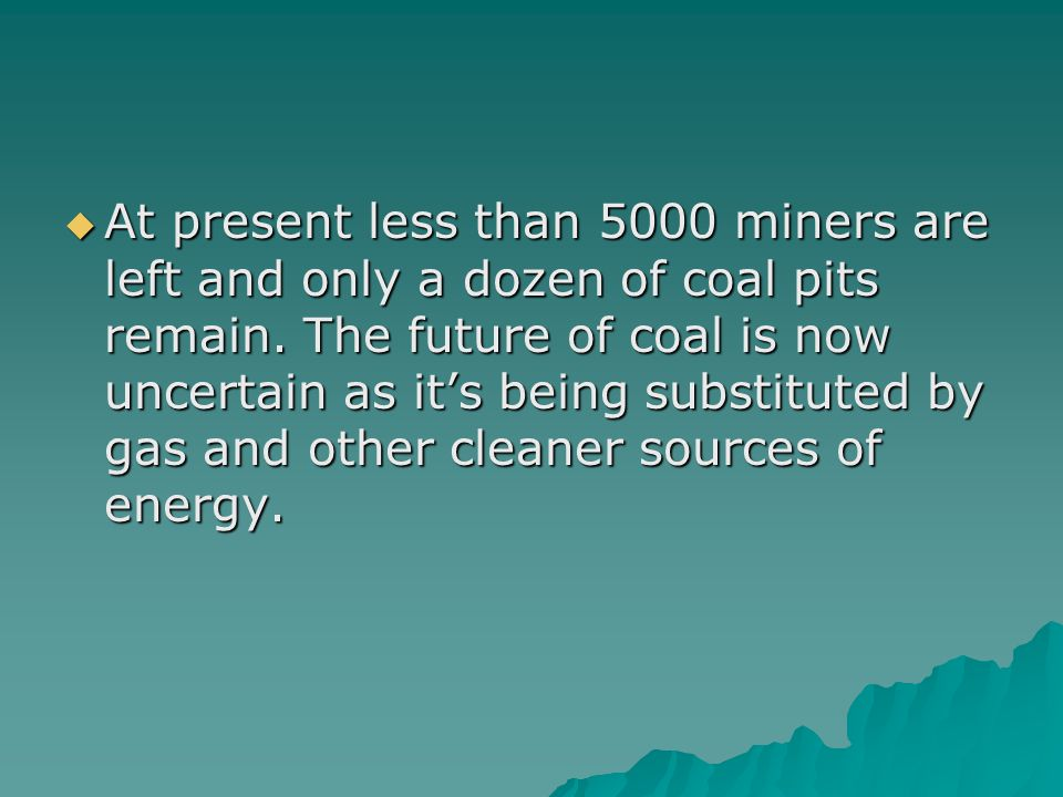 At present less than 5000 miners are left and only a dozen of coal pits remain. The future of coal is now uncertain as its being substituted by gas an
