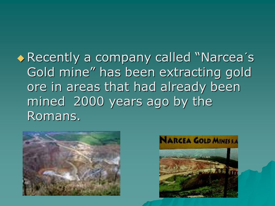 Recently a company called Narcea´s Gold mine has been extracting gold ore in areas that had already been mined 2000 years ago by the Romans.