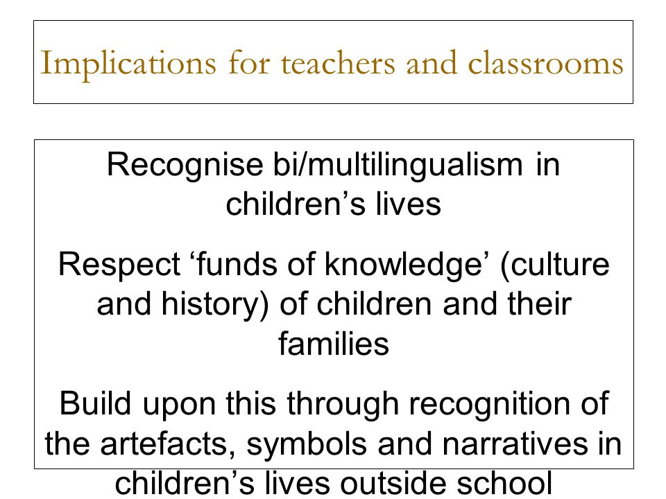 Implications for teachers and classrooms Recognise bi/multilingualism in childrens lives Respect funds of knowledge (culture and history) of children and their families Build upon this through recognition of the artefacts, symbols and narratives in childrens lives outside school