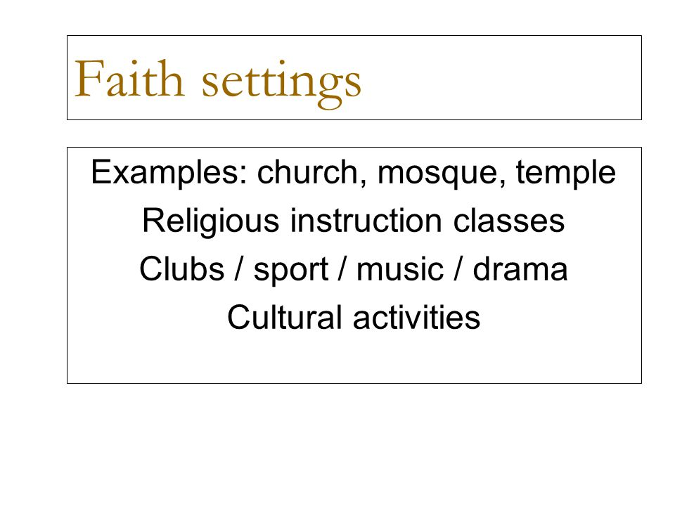 Faith settings Examples: church, mosque, temple Religious instruction classes Clubs / sport / music / drama Cultural activities