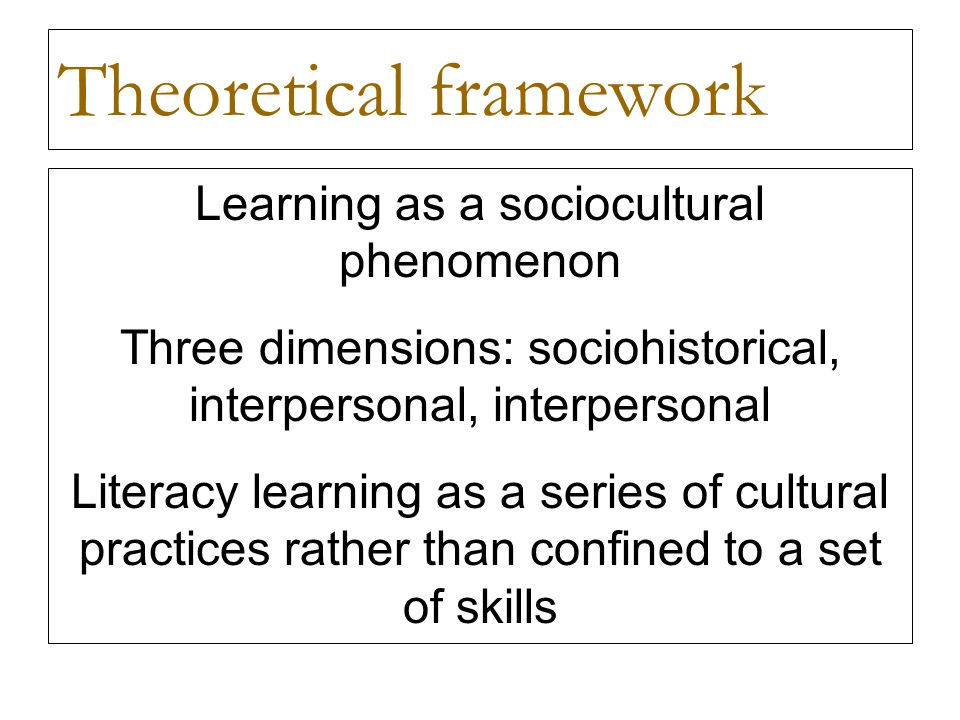 Theoretical framework Learning as a sociocultural phenomenon Three dimensions: sociohistorical, interpersonal, interpersonal Literacy learning as a series of cultural practices rather than confined to a set of skills
