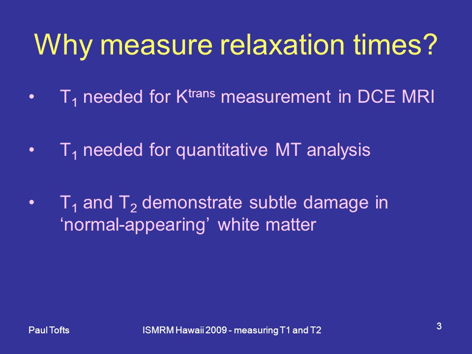 Paul Tofts ISMRM Hawaii 2009 - measuring T1 and T2 14 T 2 measurement: 3.
