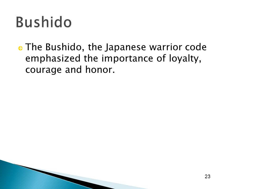 23 The Bushido, the Japanese warrior code emphasized the importance of loyalty, courage and honor.