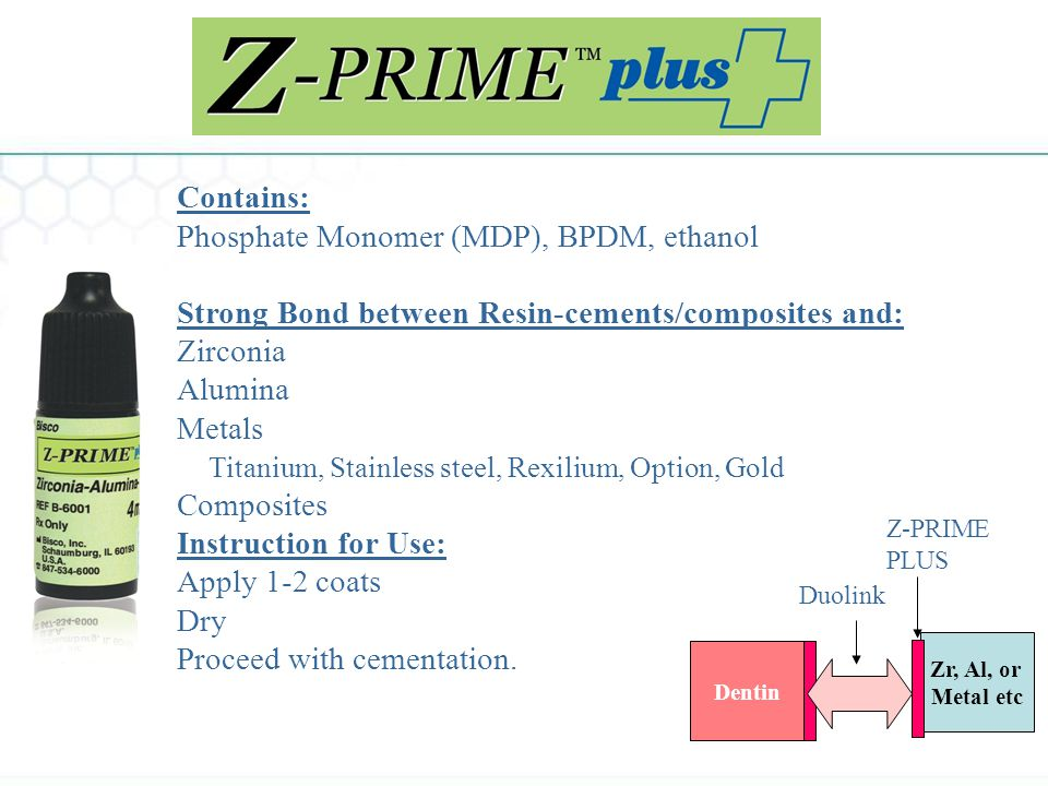 Contains: Phosphate Monomer (MDP), BPDM, ethanol Strong Bond between Resin-cements/composites and: Zirconia Alumina Metals Titanium, Stainless steel, Rexilium, Option, Gold Composites Instruction for Use: Apply 1-2 coats Dry Proceed with cementation.