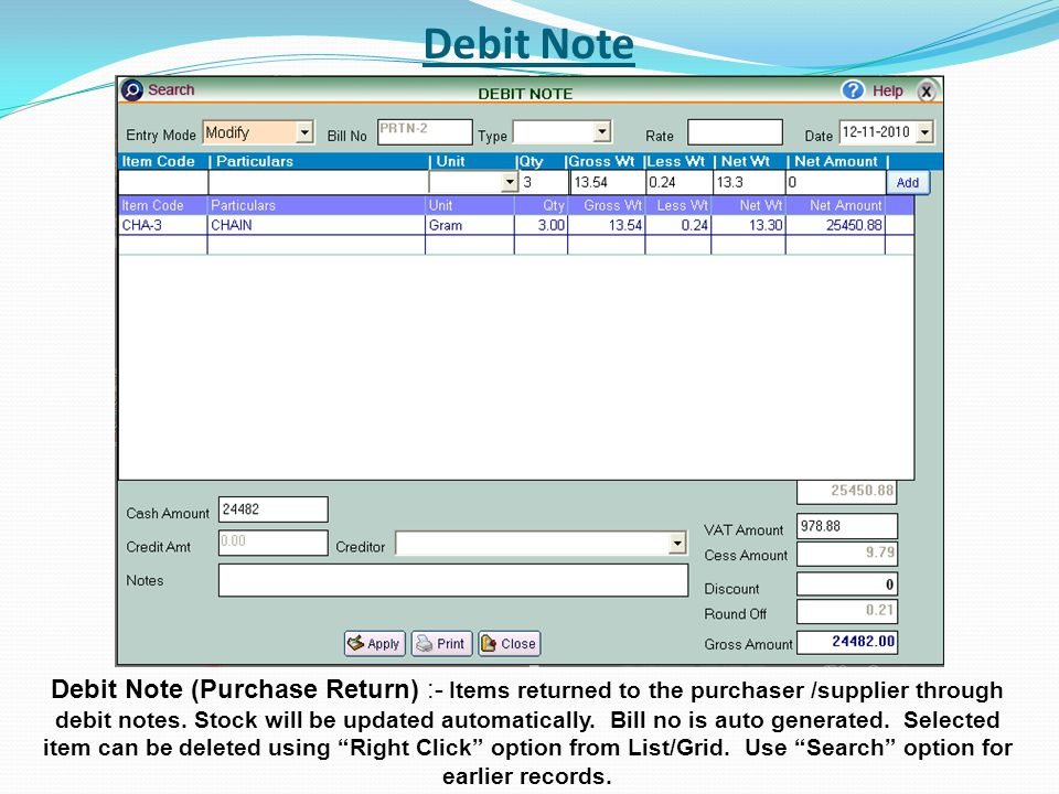 Debit Note Debit Note (Purchase Return) :- Items returned to the purchaser /supplier through debit notes. Stock will be updated automatically. Bill no