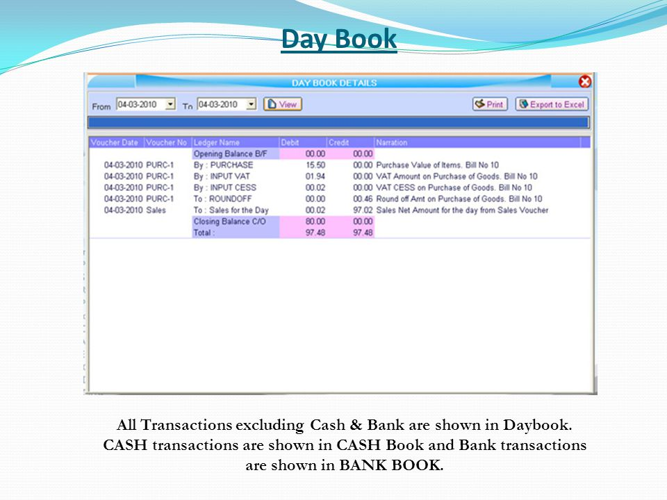 Day Book All Transactions excluding Cash & Bank are shown in Daybook. CASH transactions are shown in CASH Book and Bank transactions are shown in BANK