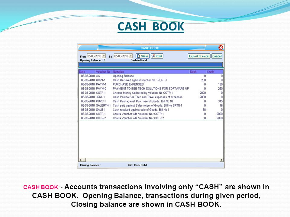 CASH BOOK CASH BOOK :- Accounts transactions involving only CASH are shown in CASH BOOK. Opening Balance, transactions during given period, Closing ba