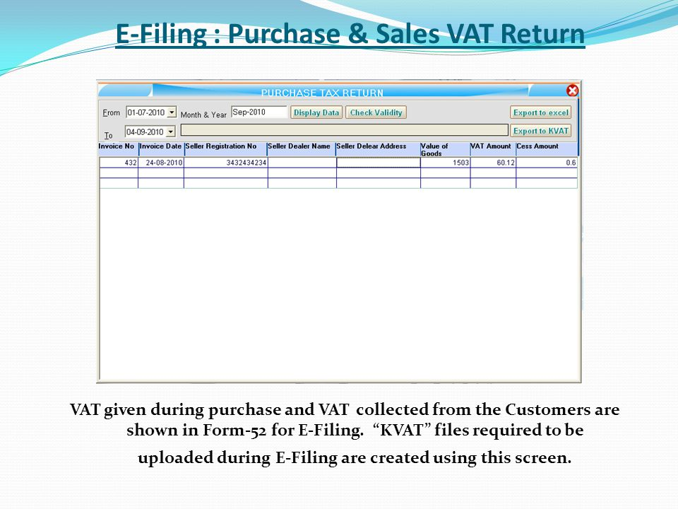 E-Filing : Purchase & Sales VAT Return VAT given during purchase and VAT collected from the Customers are shown in Form-52 for E-Filing. KVAT files re