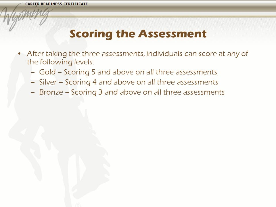 Scoring the Assessment After taking the three assessments, individuals can score at any of the following levels: –Gold – Scoring 5 and above on all three assessments –Silver – Scoring 4 and above on all three assessments –Bronze – Scoring 3 and above on all three assessments