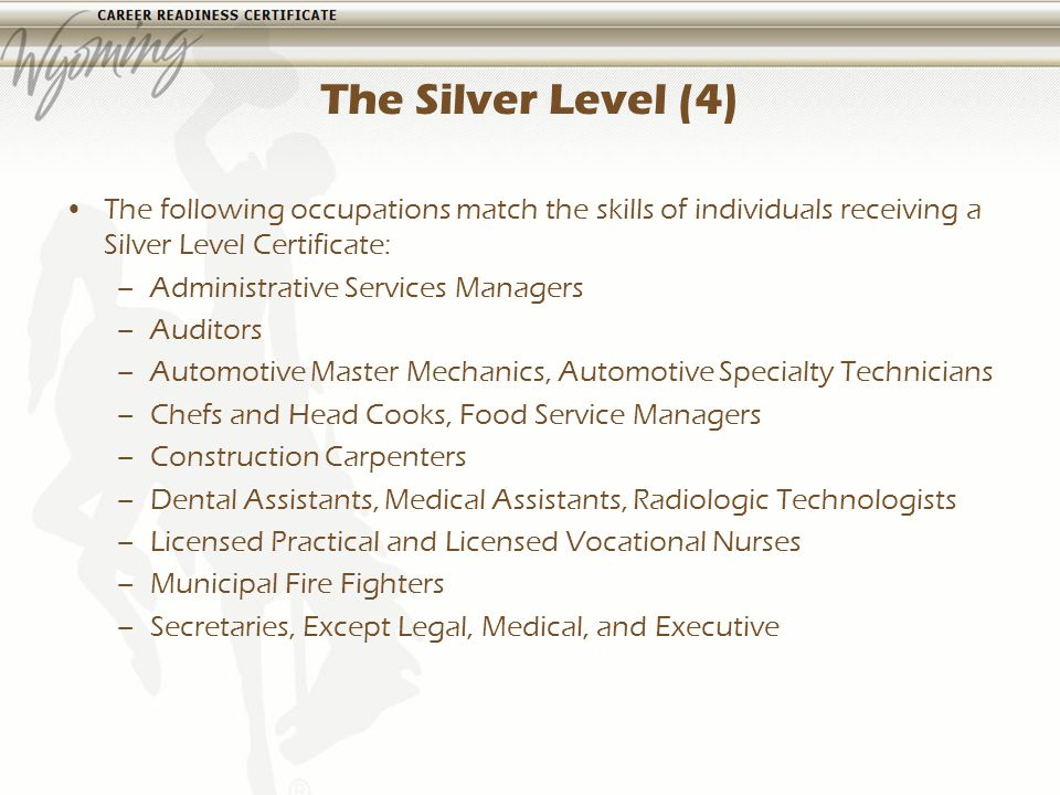The Silver Level (4) The following occupations match the skills of individuals receiving a Silver Level Certificate: –Administrative Services Managers –Auditors –Automotive Master Mechanics, Automotive Specialty Technicians –Chefs and Head Cooks, Food Service Managers –Construction Carpenters –Dental Assistants, Medical Assistants, Radiologic Technologists –Licensed Practical and Licensed Vocational Nurses –Municipal Fire Fighters –Secretaries, Except Legal, Medical, and Executive