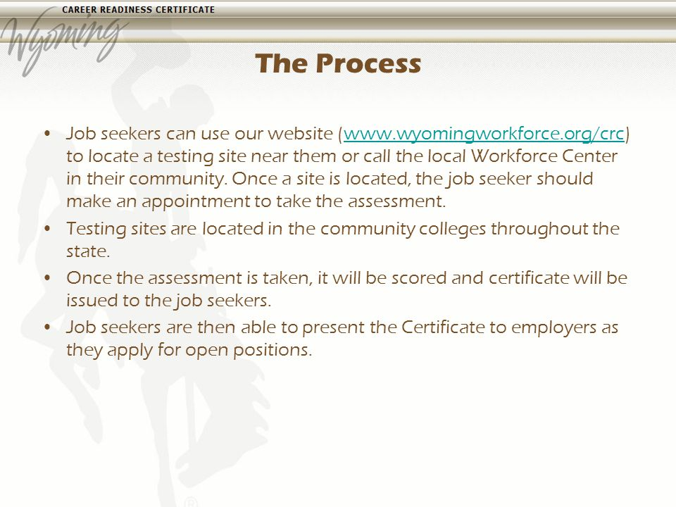 The Process Job seekers can use our website (www.wyomingworkforce.org/crc) to locate a testing site near them or call the local Workforce Center in their community.