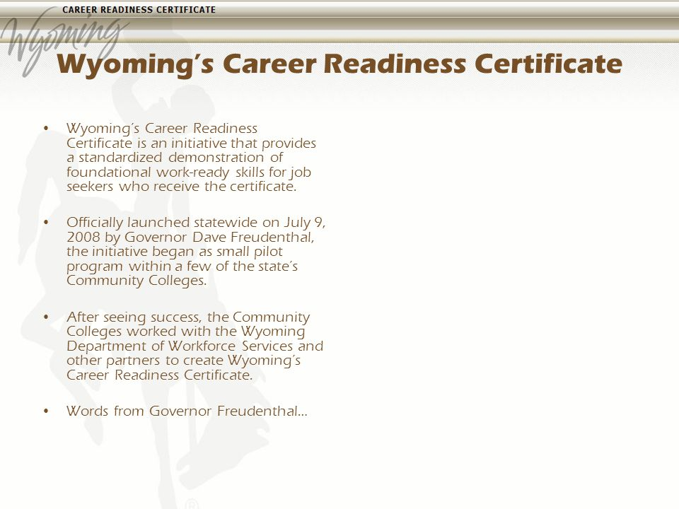 Wyomings Career Readiness Certificate Wyomings Career Readiness Certificate is an initiative that provides a standardized demonstration of foundational work-ready skills for job seekers who receive the certificate.