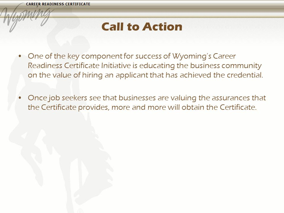 Call to Action One of the key component for success of Wyomings Career Readiness Certificate Initiative is educating the business community on the value of hiring an applicant that has achieved the credential.