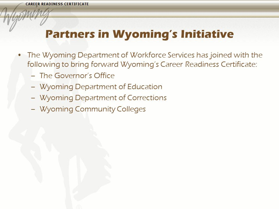 Partners in Wyomings Initiative The Wyoming Department of Workforce Services has joined with the following to bring forward Wyomings Career Readiness Certificate: –The Governors Office –Wyoming Department of Education –Wyoming Department of Corrections –Wyoming Community Colleges