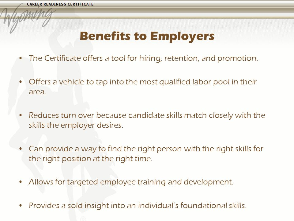 Benefits to Employers The Certificate offers a tool for hiring, retention, and promotion.
