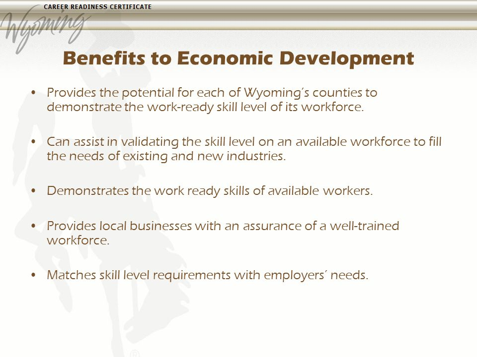 Benefits to Economic Development Provides the potential for each of Wyomings counties to demonstrate the work-ready skill level of its workforce.
