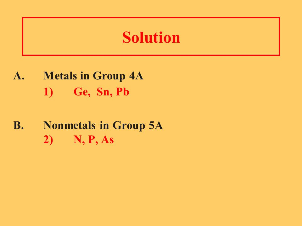 Solution A. Metals in Group 4A 1) Ge, Sn, Pb B. Nonmetals in Group 5A 2) N, P, As