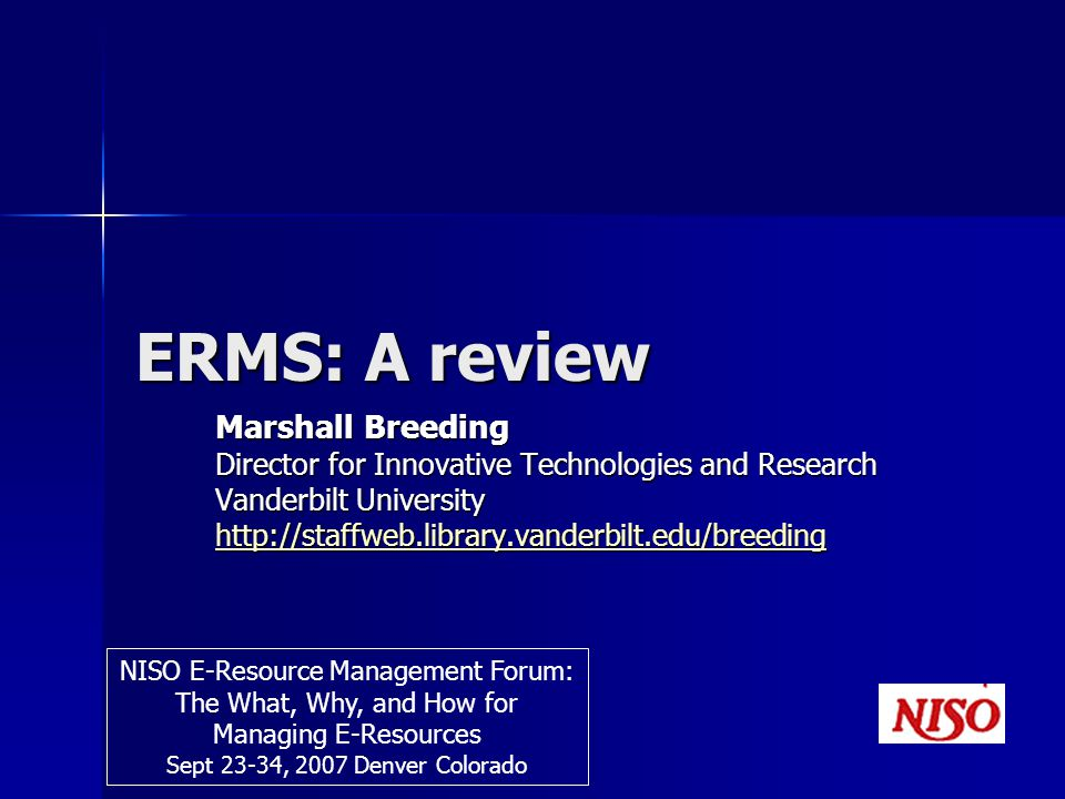 ERMS: A review Marshall Breeding Director for Innovative Technologies and Research Vanderbilt University   NISO E-Resource Management Forum: The What, Why, and How for Managing E-Resources Sept 23-34, 2007 Denver Colorado
