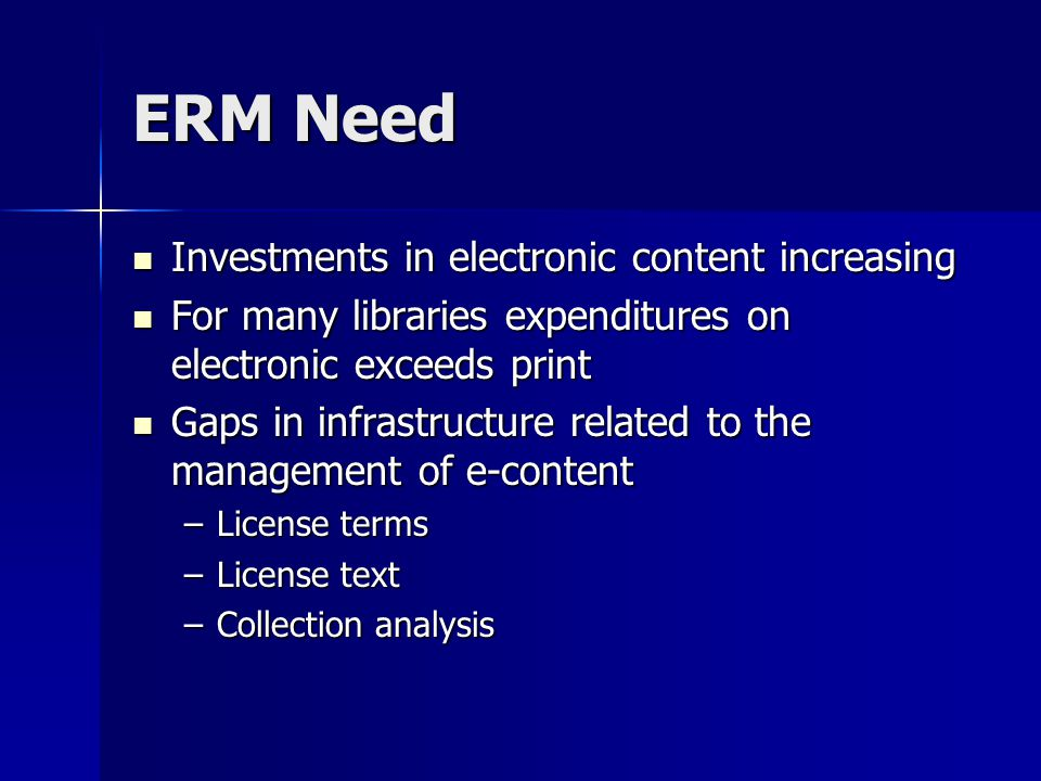 ERM Need Investments in electronic content increasing Investments in electronic content increasing For many libraries expenditures on electronic exceeds print For many libraries expenditures on electronic exceeds print Gaps in infrastructure related to the management of e-content Gaps in infrastructure related to the management of e-content –License terms –License text –Collection analysis