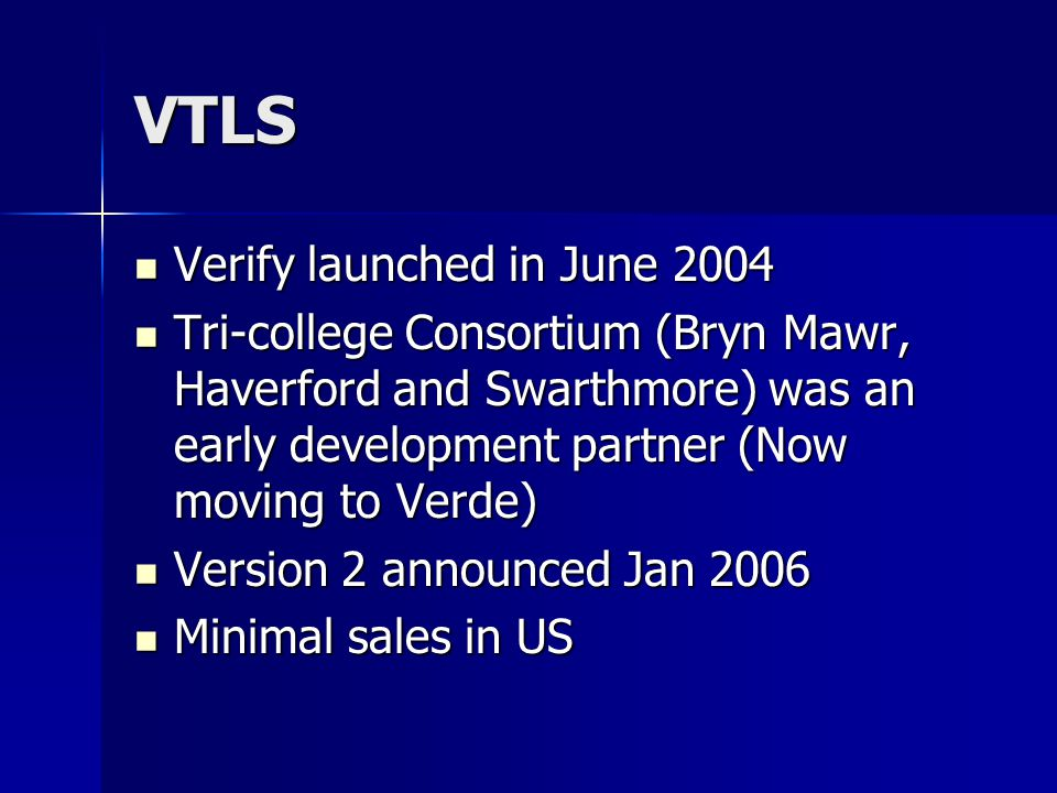 VTLS Verify launched in June 2004 Verify launched in June 2004 Tri-college Consortium (Bryn Mawr, Haverford and Swarthmore) was an early development partner (Now moving to Verde) Tri-college Consortium (Bryn Mawr, Haverford and Swarthmore) was an early development partner (Now moving to Verde) Version 2 announced Jan 2006 Version 2 announced Jan 2006 Minimal sales in US Minimal sales in US
