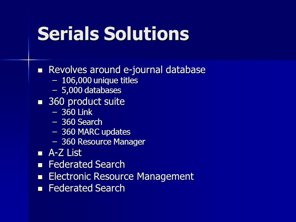 Serials Solutions Revolves around e-journal database Revolves around e-journal database –106,000 unique titles –5,000 databases 360 product suite 360 product suite –360 Link –360 Search –360 MARC updates –360 Resource Manager A-Z List A-Z List Federated Search Federated Search Electronic Resource Management Electronic Resource Management Federated Search Federated Search