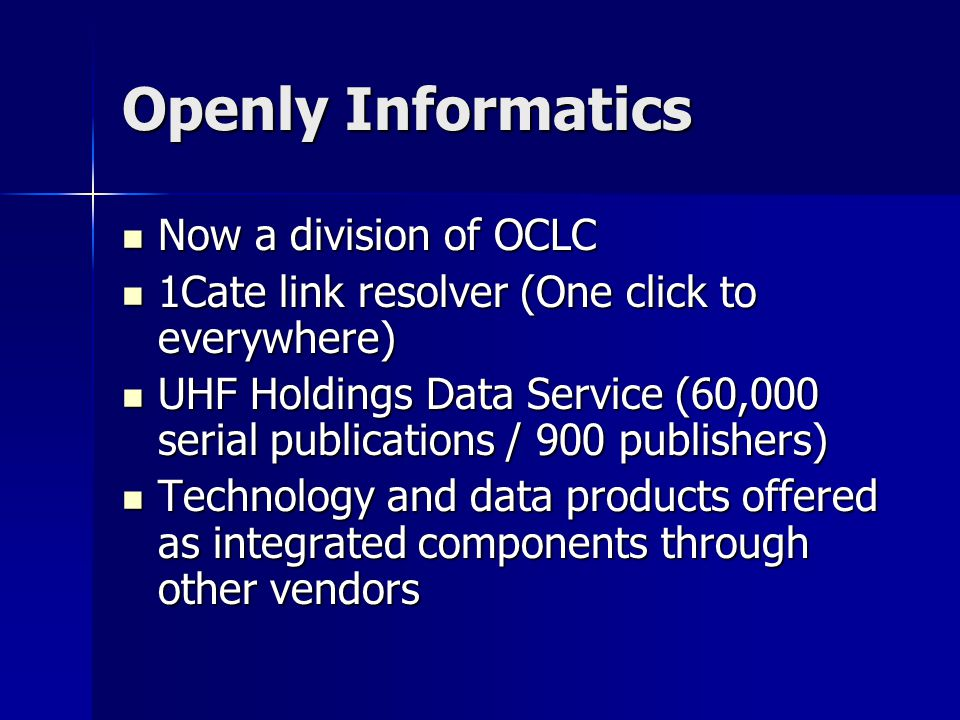 Openly Informatics Now a division of OCLC Now a division of OCLC 1Cate link resolver (One click to everywhere) 1Cate link resolver (One click to everywhere) UHF Holdings Data Service (60,000 serial publications / 900 publishers) UHF Holdings Data Service (60,000 serial publications / 900 publishers) Technology and data products offered as integrated components through other vendors Technology and data products offered as integrated components through other vendors