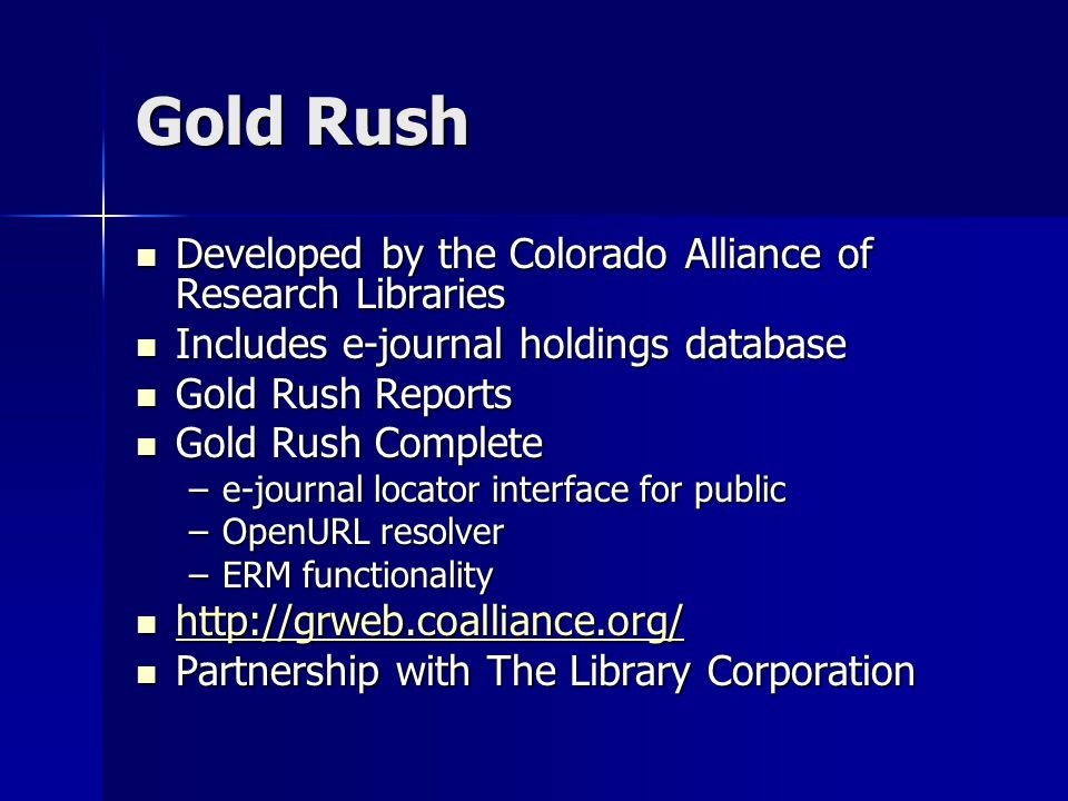Gold Rush Developed by the Colorado Alliance of Research Libraries Developed by the Colorado Alliance of Research Libraries Includes e-journal holdings database Includes e-journal holdings database Gold Rush Reports Gold Rush Reports Gold Rush Complete Gold Rush Complete –e-journal locator interface for public –OpenURL resolver –ERM functionality http://grweb.coalliance.org/ http://grweb.coalliance.org/ http://grweb.coalliance.org/ Partnership with The Library Corporation Partnership with The Library Corporation