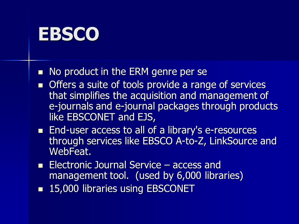EBSCO No product in the ERM genre per se No product in the ERM genre per se Offers a suite of tools provide a range of services that simplifies the acquisition and management of e-journals and e-journal packages through products like EBSCONET and EJS, Offers a suite of tools provide a range of services that simplifies the acquisition and management of e-journals and e-journal packages through products like EBSCONET and EJS, End-user access to all of a library s e-resources through services like EBSCO A-to-Z, LinkSource and WebFeat.