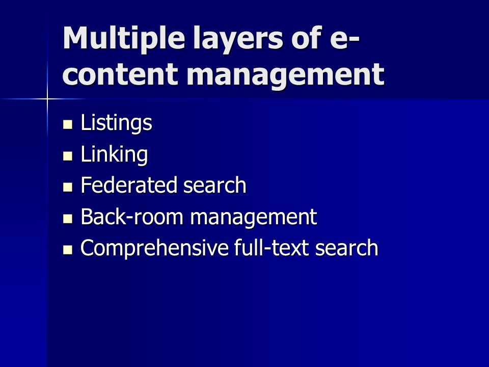 Multiple layers of e- content management Listings Listings Linking Linking Federated search Federated search Back-room management Back-room management Comprehensive full-text search Comprehensive full-text search