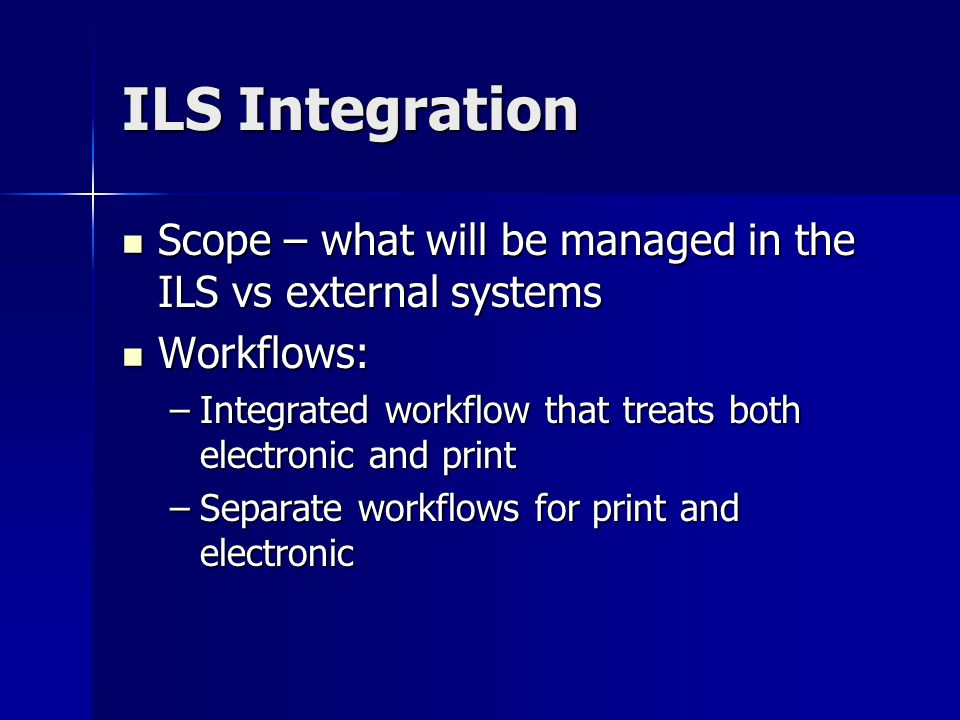 ILS Integration Scope – what will be managed in the ILS vs external systems Scope – what will be managed in the ILS vs external systems Workflows: Workflows: –Integrated workflow that treats both electronic and print –Separate workflows for print and electronic