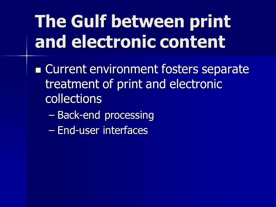 The Gulf between print and electronic content Current environment fosters separate treatment of print and electronic collections Current environment fosters separate treatment of print and electronic collections –Back-end processing –End-user interfaces