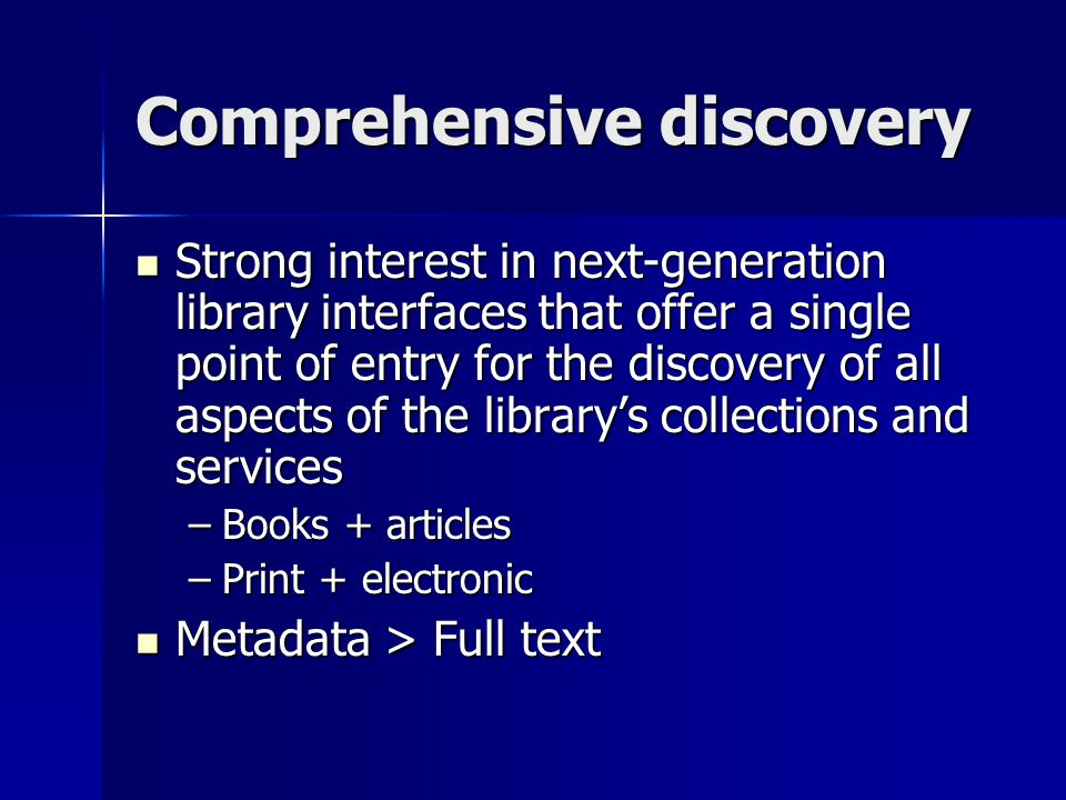 Comprehensive discovery Strong interest in next-generation library interfaces that offer a single point of entry for the discovery of all aspects of the librarys collections and services Strong interest in next-generation library interfaces that offer a single point of entry for the discovery of all aspects of the librarys collections and services –Books + articles –Print + electronic Metadata > Full text Metadata > Full text