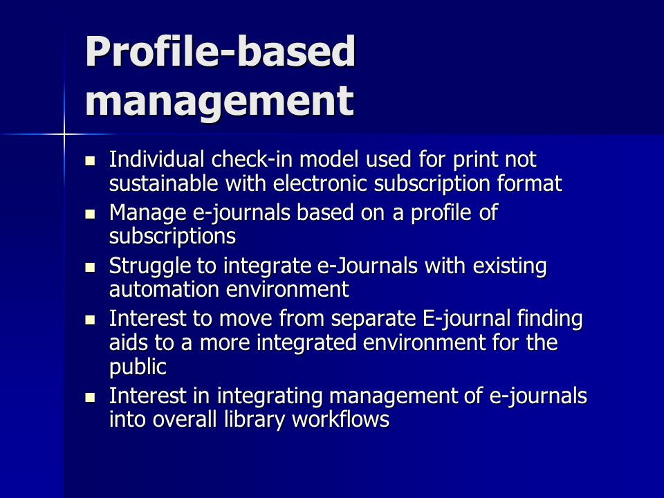 Profile-based management Individual check-in model used for print not sustainable with electronic subscription format Individual check-in model used for print not sustainable with electronic subscription format Manage e-journals based on a profile of subscriptions Manage e-journals based on a profile of subscriptions Struggle to integrate e-Journals with existing automation environment Struggle to integrate e-Journals with existing automation environment Interest to move from separate E-journal finding aids to a more integrated environment for the public Interest to move from separate E-journal finding aids to a more integrated environment for the public Interest in integrating management of e-journals into overall library workflows Interest in integrating management of e-journals into overall library workflows