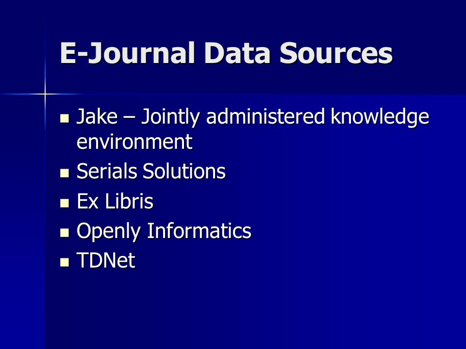 E-Journal Data Sources Jake – Jointly administered knowledge environment Jake – Jointly administered knowledge environment Serials Solutions Serials Solutions Ex Libris Ex Libris Openly Informatics Openly Informatics TDNet TDNet