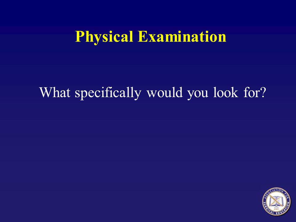 Physical Examination What specifically would you look for?