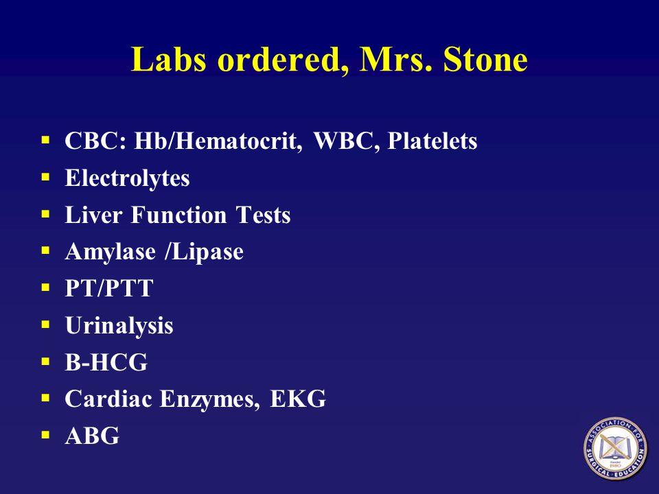 Labs ordered, Mrs. Stone CBC: Hb/Hematocrit, WBC, Platelets Electrolytes Liver Function Tests Amylase /Lipase PT/PTT Urinalysis B-HCG Cardiac Enzymes,