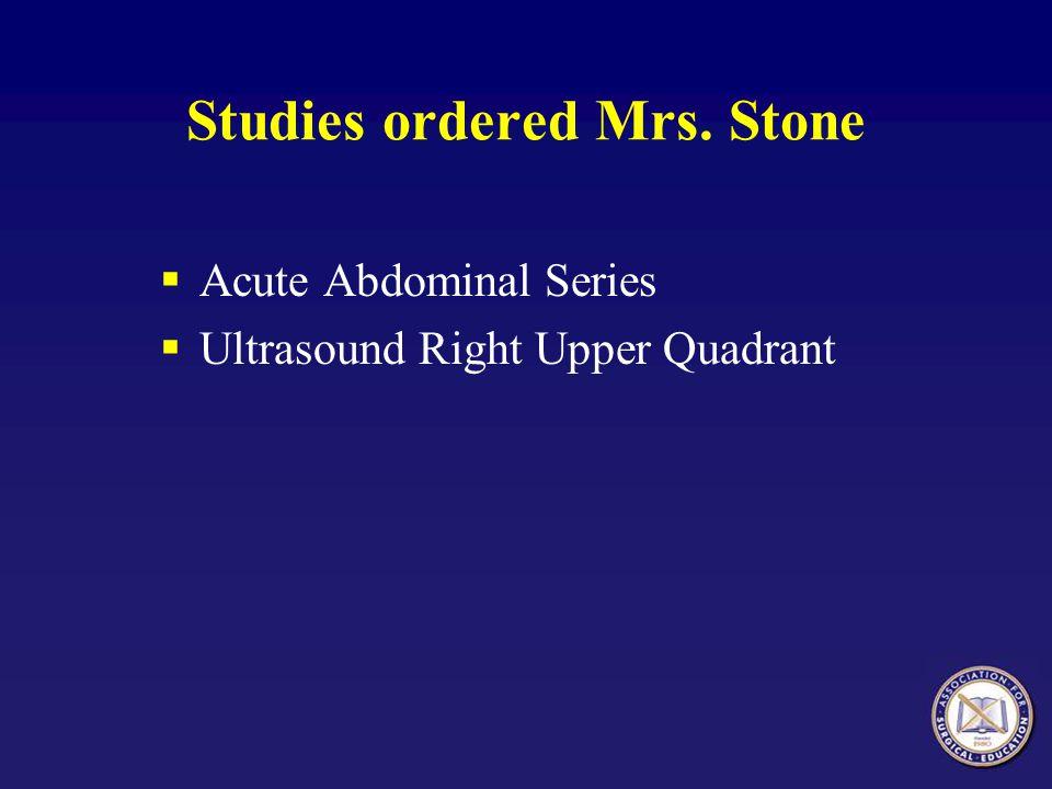 Studies ordered Mrs. Stone Acute Abdominal Series Ultrasound Right Upper Quadrant