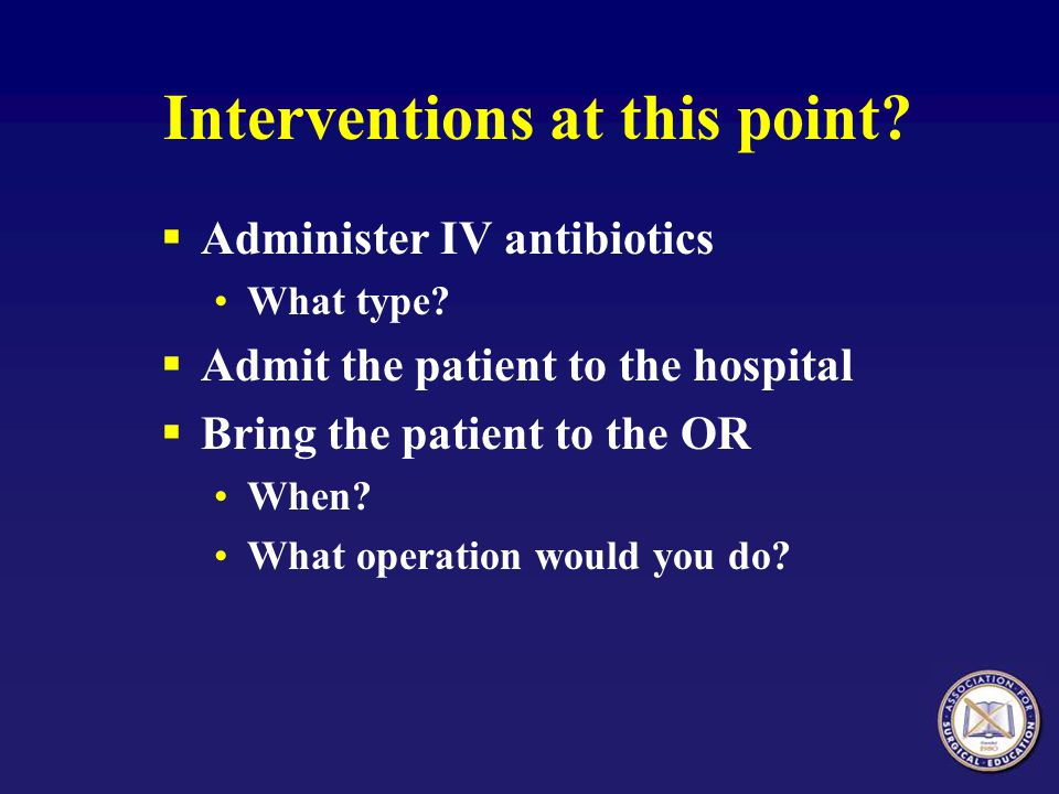 Interventions at this point? Administer IV antibiotics What type? Admit the patient to the hospital Bring the patient to the OR When? What operation w