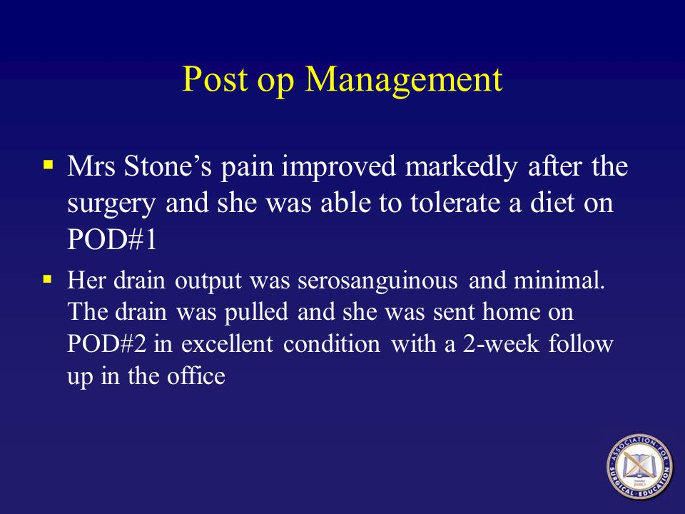 Post op Management Mrs Stones pain improved markedly after the surgery and she was able to tolerate a diet on POD#1 Her drain output was serosanguinou
