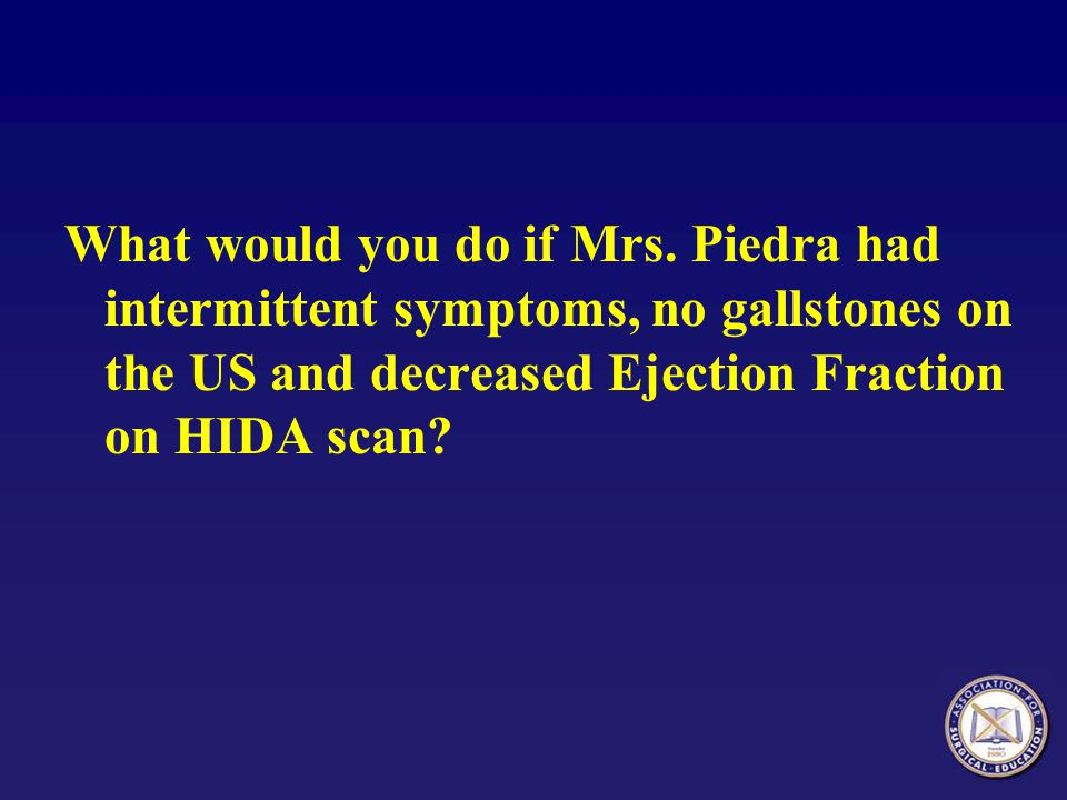 What would you do if Mrs. Piedra had intermittent symptoms, no gallstones on the US and decreased Ejection Fraction on HIDA scan?