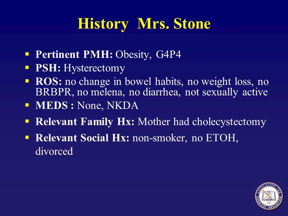 History Mrs. Stone Pertinent PMH: Obesity, G4P4 PSH: Hysterectomy ROS: no change in bowel habits, no weight loss, no BRBPR, no melena, no diarrhea, no